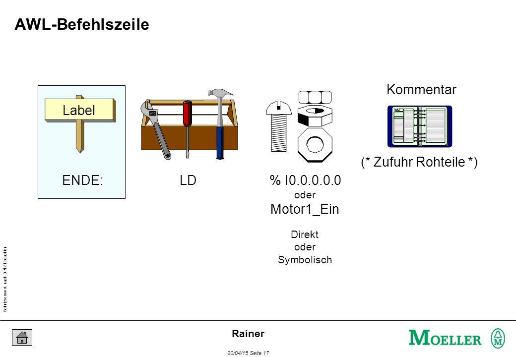 Schutzvermerk nach DIN 34 beachten 20/04/15 Seite 17 Rainer Label ENDE:LD% I0.0.0.0.0 oder Motor1_Ein Kommentar (* Zufuhr Rohteile *) Direkt oder Symbolisch AWL-Befehlszeile