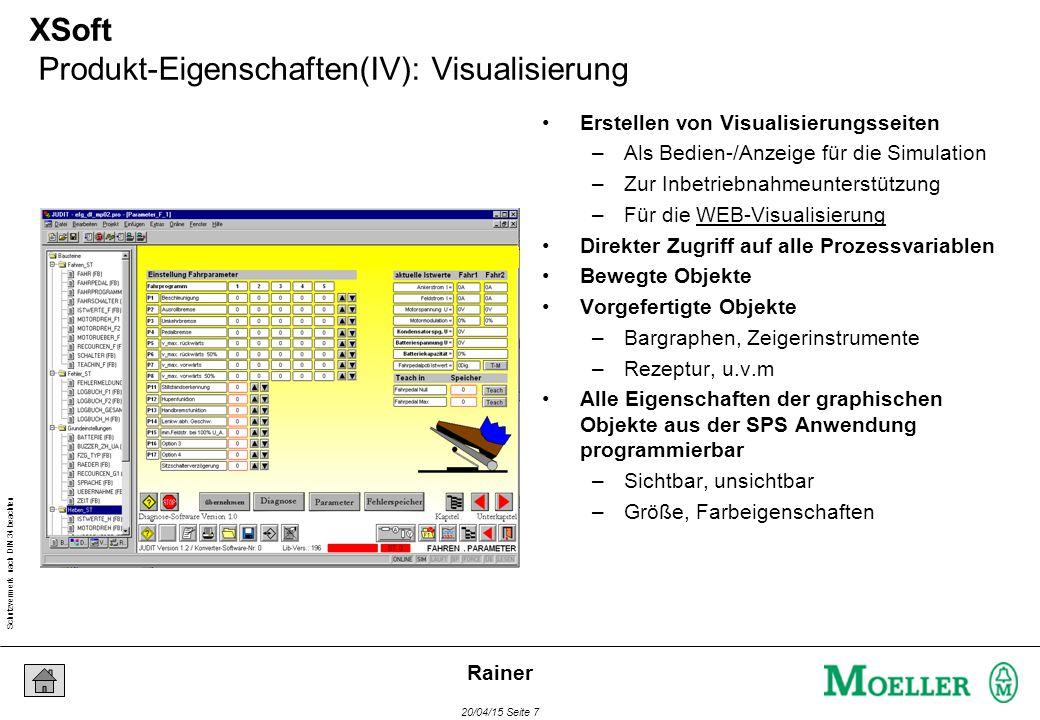 Schutzvermerk nach DIN 34 beachten 20/04/15 Seite 7 Rainer XSoft Produkt-Eigenschaften(IV): Visualisierung Erstellen von Visualisierungsseiten –Als Bedien-/Anzeige für die Simulation –Zur Inbetriebnahmeunterstützung –Für die WEB-Visualisierung Direkter Zugriff auf alle Prozessvariablen Bewegte Objekte Vorgefertigte Objekte –Bargraphen, Zeigerinstrumente –Rezeptur, u.v.m Alle Eigenschaften der graphischen Objekte aus der SPS Anwendung programmierbar –Sichtbar, unsichtbar –Größe, Farbeigenschaften
