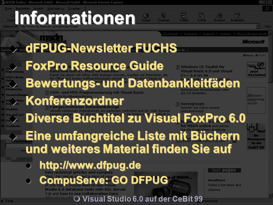 m Visual Studio 6.0 auf der CeBit 99 Informationen  dFPUG-Newsletter FUCHS  FoxPro Resource Guide  Bewertungs- und Datenbankleitfäden  Konferenzordner  Diverse Buchtitel zu Visual FoxPro 6.0  Eine umfangreiche Liste mit Büchern und weiteres Material finden Sie auf http://www.dfpug.de http://www.dfpug.de CompuServe: GO DFPUG CompuServe: GO DFPUG