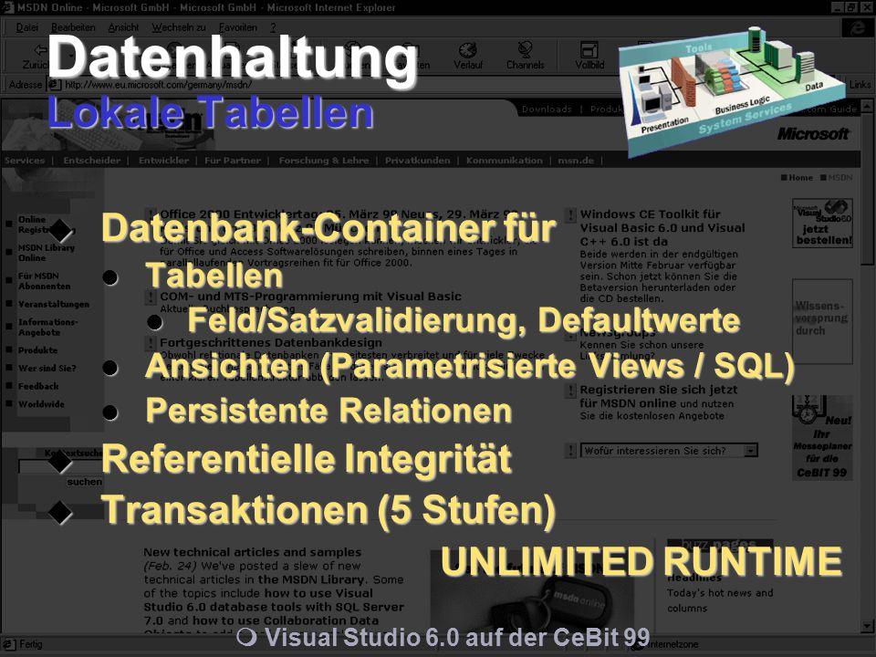 m Visual Studio 6.0 auf der CeBit 99 Datenhaltung Lokale Tabellen  Datenbank-Container für Tabellen Tabellen Feld/Satzvalidierung, Defaultwerte Feld/Satzvalidierung, Defaultwerte Ansichten (Parametrisierte Views / SQL) Ansichten (Parametrisierte Views / SQL) Persistente Relationen Persistente Relationen  Referentielle Integrität  Transaktionen (5 Stufen) UNLIMITED RUNTIME