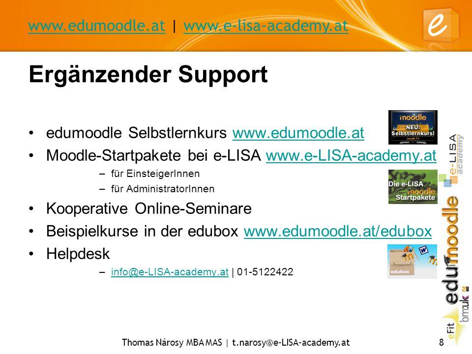 www.edumoodle.atwww.edumoodle.at | www.e-lisa-academy.atwww.e-lisa-academy.at Thomas Nárosy MBA MAS | t.narosy@e-LISA-academy.at8 Ergänzender Support edumoodle Selbstlernkurs www.edumoodle.atwww.edumoodle.at Moodle-Startpakete bei e-LISA www.e-LISA-academy.atwww.e-LISA-academy.at –für EinsteigerInnen –für AdministratorInnen Kooperative Online-Seminare Beispielkurse in der edubox www.edumoodle.at/eduboxwww.edumoodle.at/edubox Helpdesk –info@e-LISA-academy.at | 01-5122422info@e-LISA-academy.at