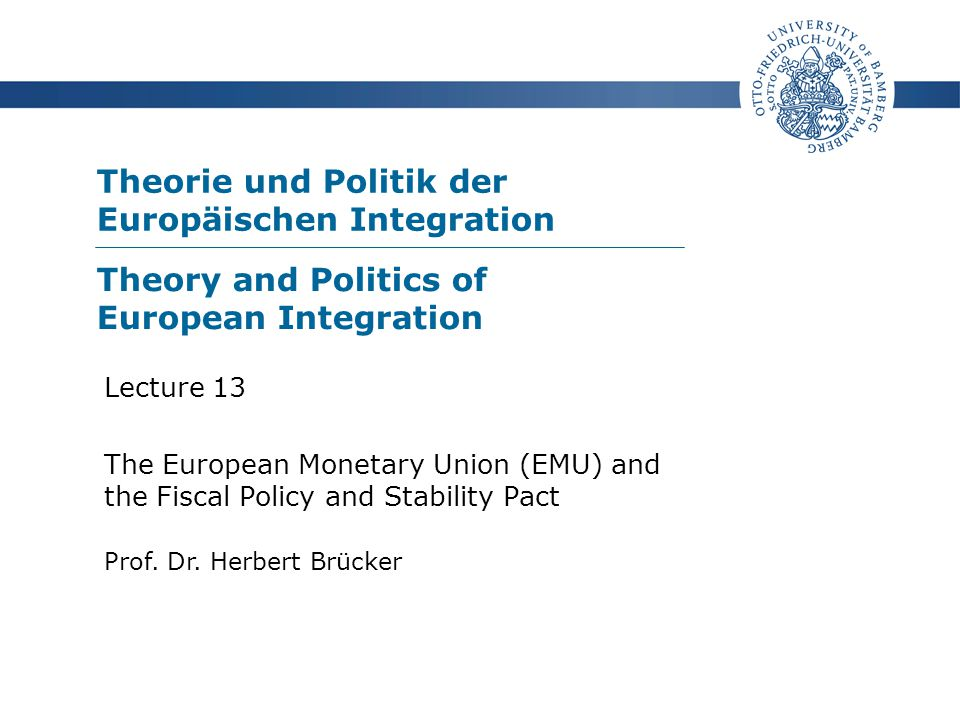 Theorie und Politik der Europäischen Integration Prof. Dr. Herbert Brücker Lecture 13 The European Monetary Union (EMU) and the Fiscal Policy and Stab