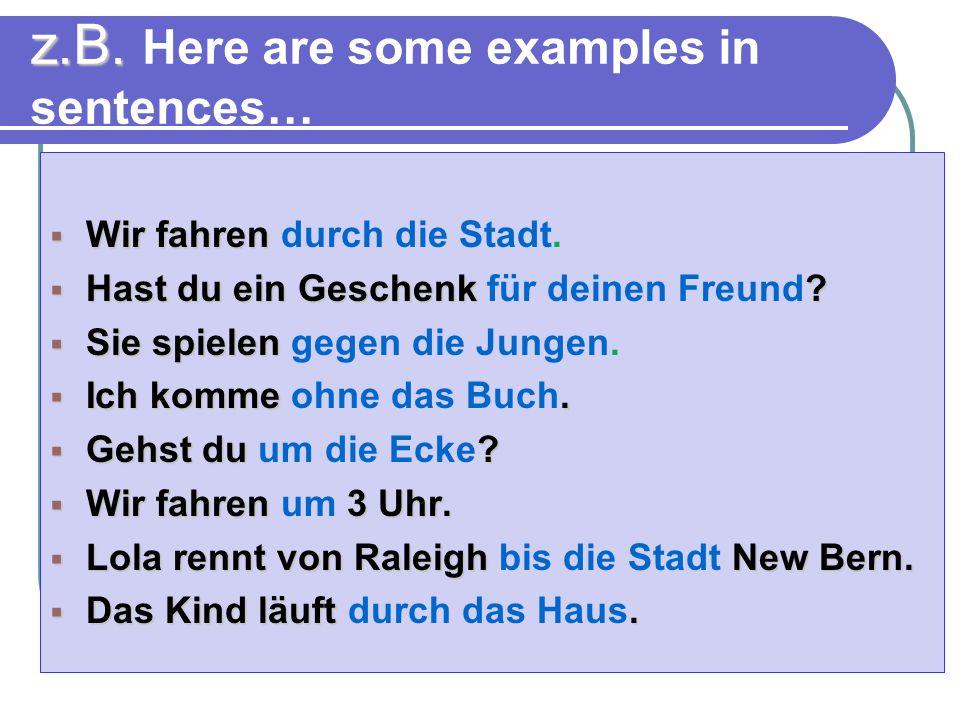 z.B. Here are some examples in sentences…  Wir fahren  Wir fahren durch die Stadt.  Hast du ein Geschenk ?  Hast du ein Geschenk für deinen Freund