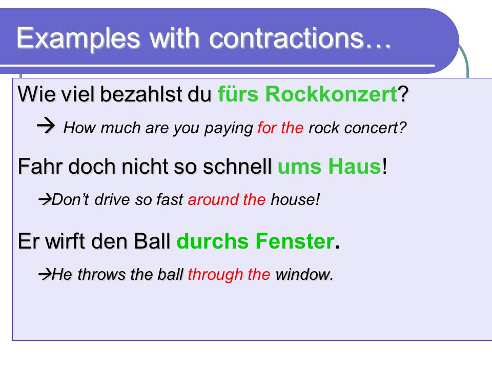 Examples with contractions… Wie viel bezahlst du ? Wie viel bezahlst du fürs Rockkonzert?   How much are you paying for the rock concert? Fahr doch