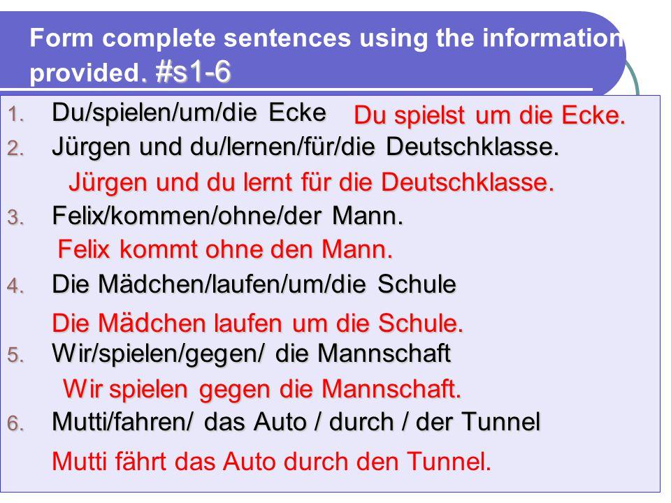 Form complete sentences using the information provided. #s1-6 1. Du/spielen/um/die Ecke 2. Jürgen und du/lernen/für/die Deutschklasse. 3. Felix/kommen