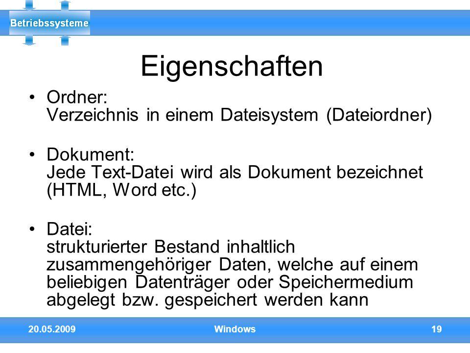 20.05.2009Windows19 Eigenschaften Ordner: Verzeichnis in einem Dateisystem (Dateiordner) Dokument: Jede Text-Datei wird als Dokument bezeichnet (HTML,