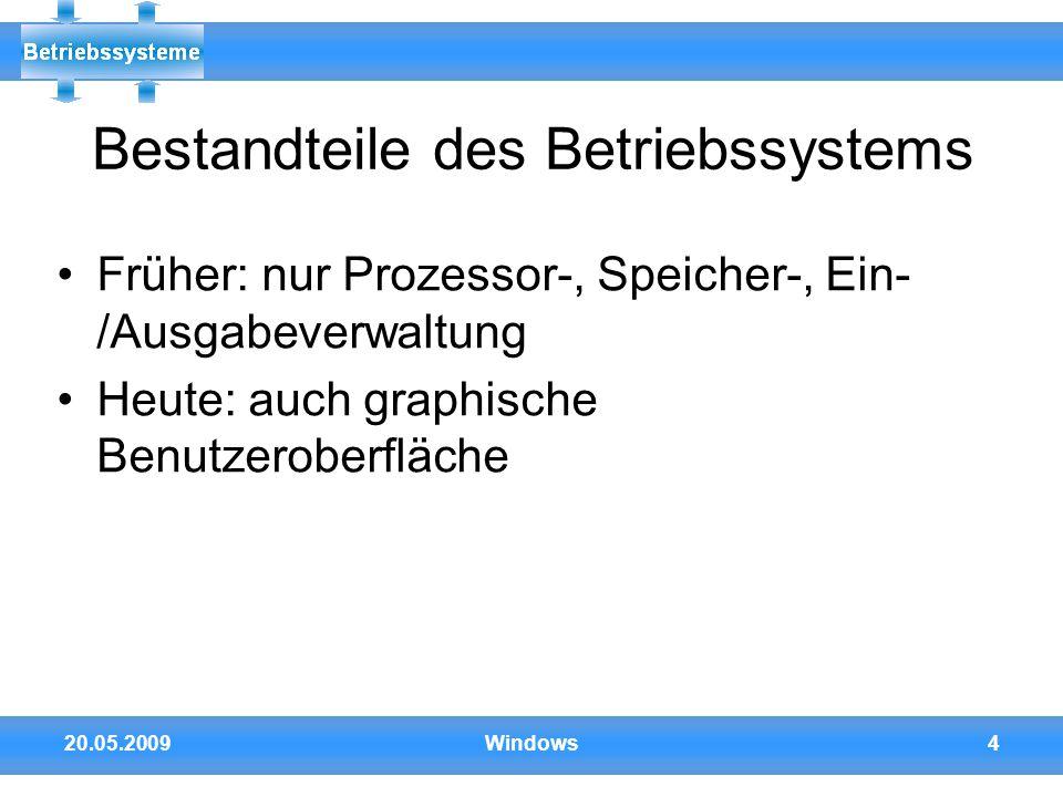 20.05.2009Windows4 Bestandteile des Betriebssystems Früher: nur Prozessor-, Speicher-, Ein- /Ausgabeverwaltung Heute: auch graphische Benutzeroberfläc