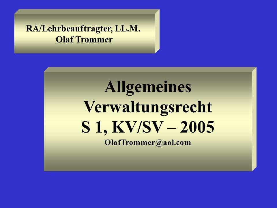 RA/Lehrbeauftragter, LL.M. Olaf Trommer Allgemeines Verwaltungsrecht S 1, KV/SV – 2005 OlafTrommer@aol.com
