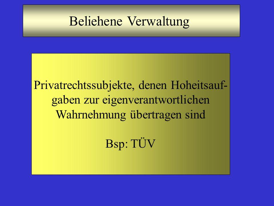 Beliehene Verwaltung Privatrechtssubjekte, denen Hoheitsauf- gaben zur eigenverantwortlichen Wahrnehmung übertragen sind Bsp: TÜV