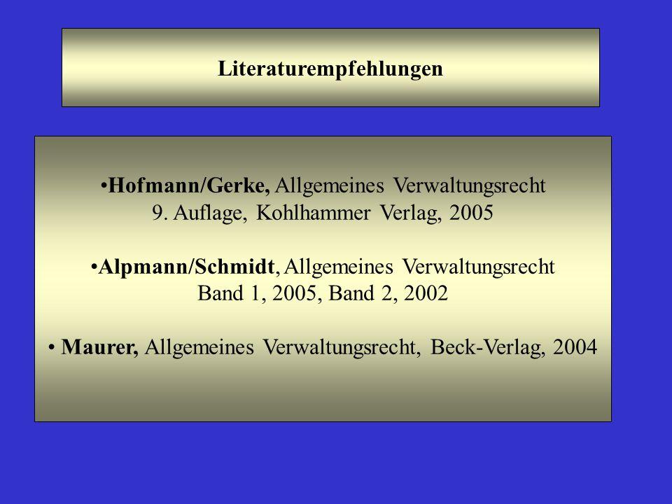 Literaturempfehlungen Hofmann/Gerke, Allgemeines Verwaltungsrecht 9. Auflage, Kohlhammer Verlag, 2005 Alpmann/Schmidt, Allgemeines Verwaltungsrecht Ba