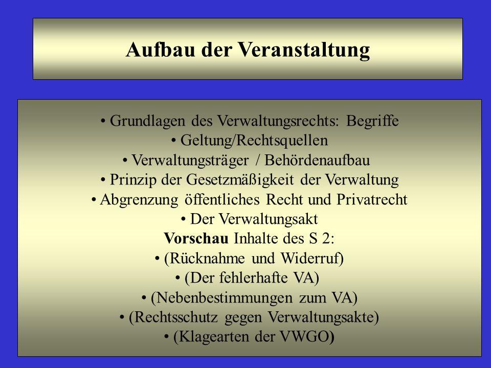 Aufbau der Veranstaltung Grundlagen des Verwaltungsrechts: Begriffe Geltung/Rechtsquellen Verwaltungsträger / Behördenaufbau Prinzip der Gesetzmäßigke