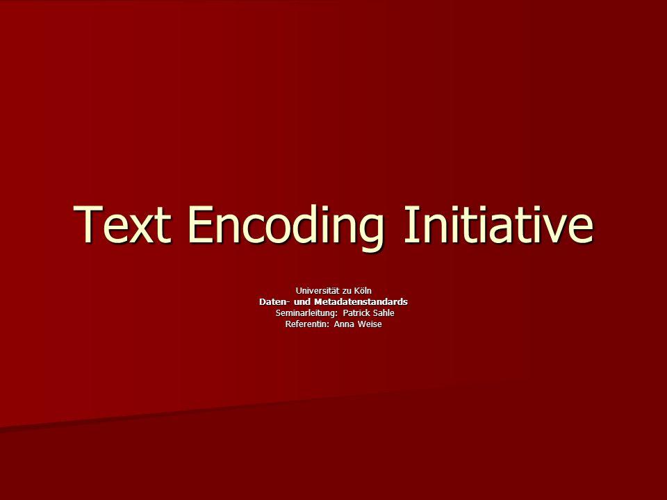 Text Encoding Initiative Universität zu Köln Daten- und Metadatenstandards Seminarleitung: Patrick Sahle Seminarleitung: Patrick Sahle Referentin: Anna Weise
