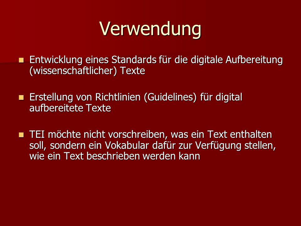 Verwendung Entwicklung eines Standards für die digitale Aufbereitung (wissenschaftlicher) Texte Entwicklung eines Standards für die digitale Aufbereitung (wissenschaftlicher) Texte Erstellung von Richtlinien (Guidelines) für digital aufbereitete Texte Erstellung von Richtlinien (Guidelines) für digital aufbereitete Texte TEI möchte nicht vorschreiben, was ein Text enthalten soll, sondern ein Vokabular dafür zur Verfügung stellen, wie ein Text beschrieben werden kann TEI möchte nicht vorschreiben, was ein Text enthalten soll, sondern ein Vokabular dafür zur Verfügung stellen, wie ein Text beschrieben werden kann