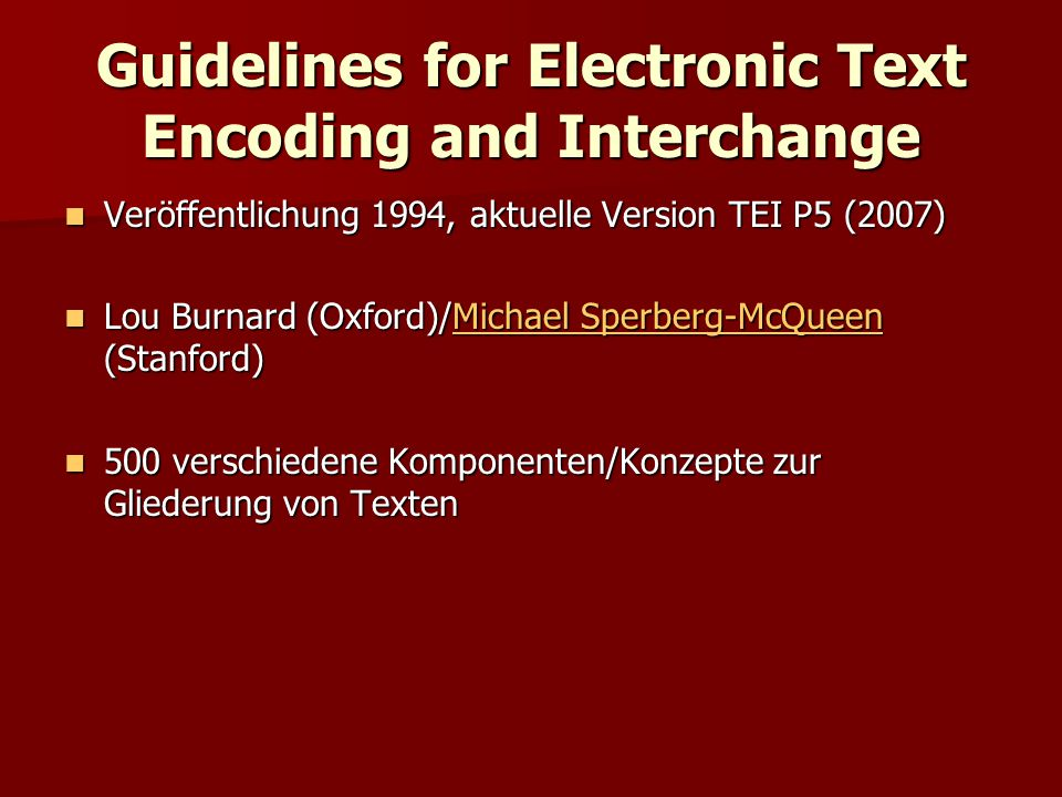 Guidelines for Electronic Text Encoding and Interchange Veröffentlichung 1994, aktuelle Version TEI P5 (2007) Veröffentlichung 1994, aktuelle Version TEI P5 (2007) Lou Burnard (Oxford)/Michael Sperberg-McQueen (Stanford) Lou Burnard (Oxford)/Michael Sperberg-McQueen (Stanford)Michael Sperberg-McQueenMichael Sperberg-McQueen 500 verschiedene Komponenten/Konzepte zur Gliederung von Texten 500 verschiedene Komponenten/Konzepte zur Gliederung von Texten