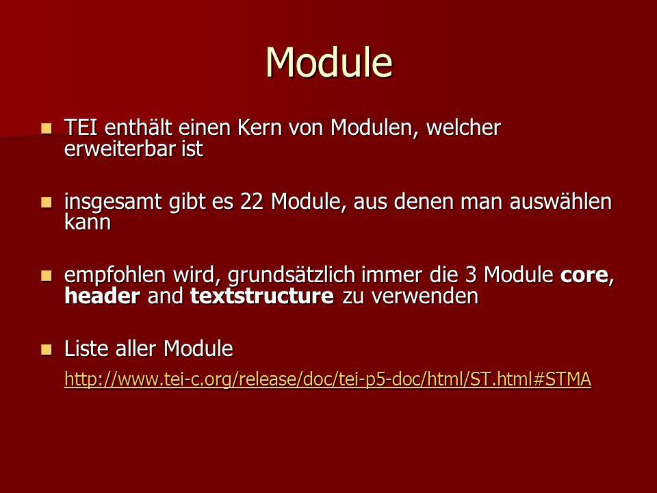 Module TEI enthält einen Kern von Modulen, welcher erweiterbar ist TEI enthält einen Kern von Modulen, welcher erweiterbar ist insgesamt gibt es 22 Module, aus denen man auswählen kann insgesamt gibt es 22 Module, aus denen man auswählen kann empfohlen wird, grundsätzlich immer die 3 Module core, header and textstructure zu verwenden empfohlen wird, grundsätzlich immer die 3 Module core, header and textstructure zu verwenden Liste aller Module Liste aller Module http://www.tei-c.org/release/doc/tei-p5-doc/html/ST.html#STMA