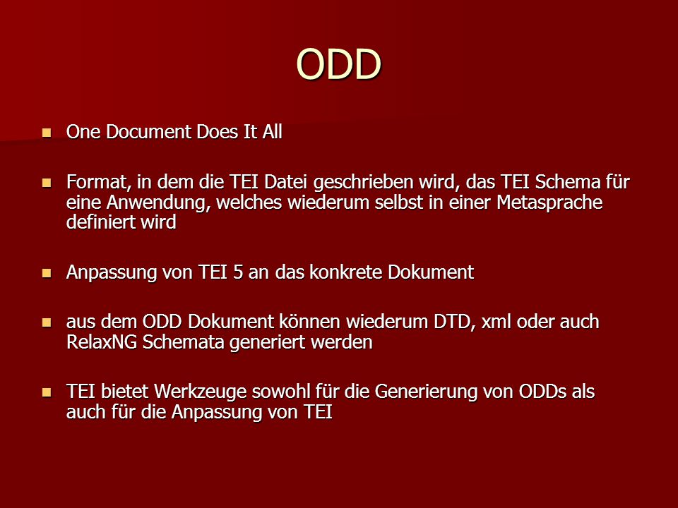 ODD One Document Does It All One Document Does It All Format, in dem die TEI Datei geschrieben wird, das TEI Schema für eine Anwendung, welches wiederum selbst in einer Metasprache definiert wird Format, in dem die TEI Datei geschrieben wird, das TEI Schema für eine Anwendung, welches wiederum selbst in einer Metasprache definiert wird Anpassung von TEI 5 an das konkrete Dokument Anpassung von TEI 5 an das konkrete Dokument aus dem ODD Dokument können wiederum DTD, xml oder auch RelaxNG Schemata generiert werden aus dem ODD Dokument können wiederum DTD, xml oder auch RelaxNG Schemata generiert werden TEI bietet Werkzeuge sowohl für die Generierung von ODDs als auch für die Anpassung von TEI TEI bietet Werkzeuge sowohl für die Generierung von ODDs als auch für die Anpassung von TEI