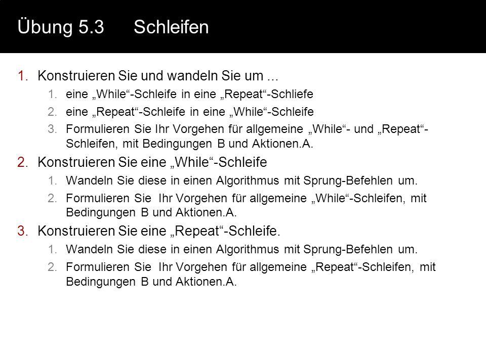 """Übung 5.3Schleifen 1.Konstruieren Sie und wandeln Sie um... 1.eine """"While""""-Schleife in eine """"Repeat""""-Schliefe 2.eine """"Repeat""""-Schleife in eine """"While"""""""