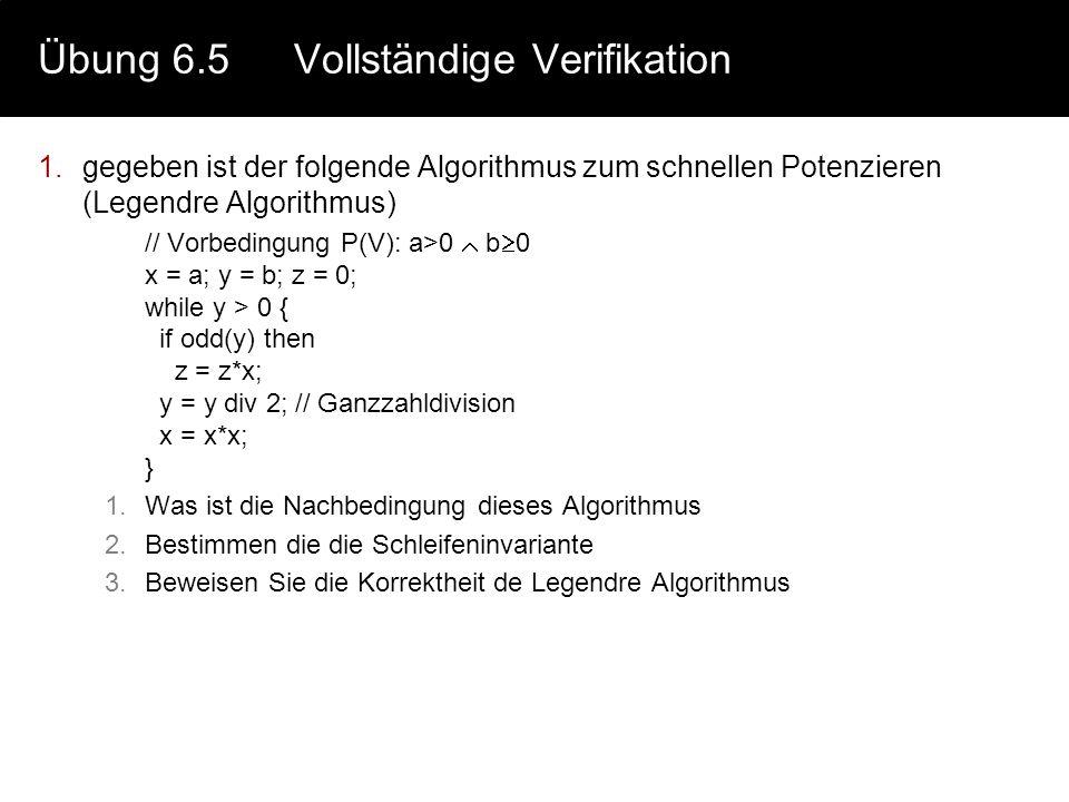 Übung 6.5Vollständige Verifikation 1.gegeben ist der folgende Algorithmus zum schnellen Potenzieren (Legendre Algorithmus) // Vorbedingung P(V): a>0 