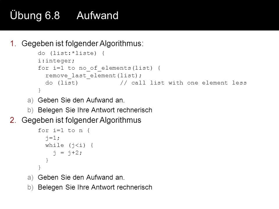 Übung 6.8Aufwand 1.Gegeben ist folgender Algorithmus: do (list:*liste) { i:integer; for i=1 to no_of_elements(list) { remove_last_element(list); do (l