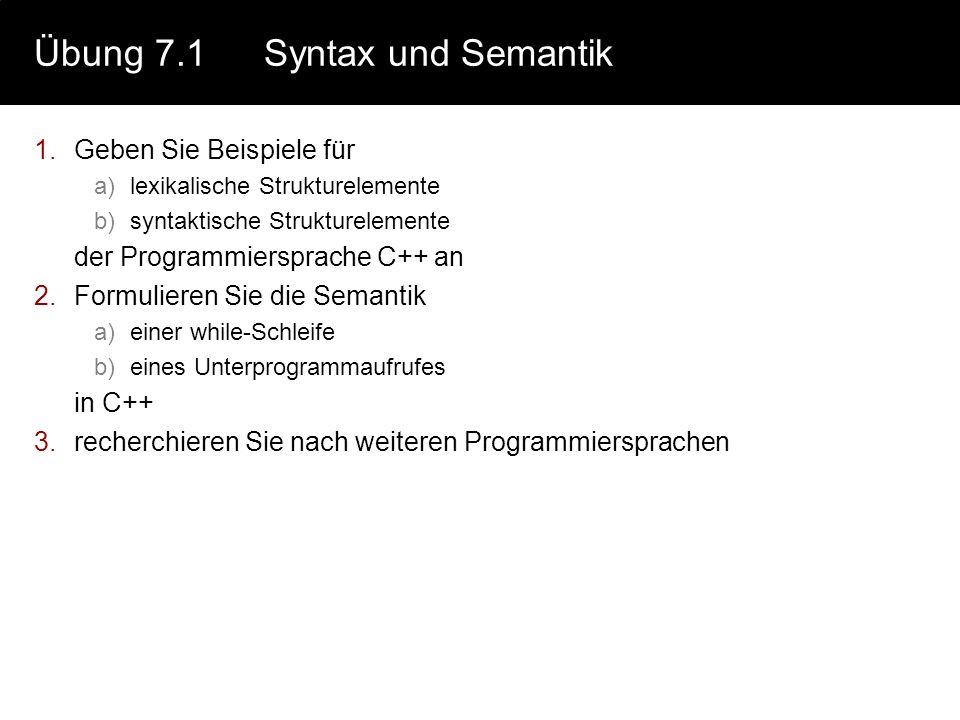 Übung 7.1Syntax und Semantik 1.Geben Sie Beispiele für a)lexikalische Strukturelemente b)syntaktische Strukturelemente der Programmiersprache C++ an 2