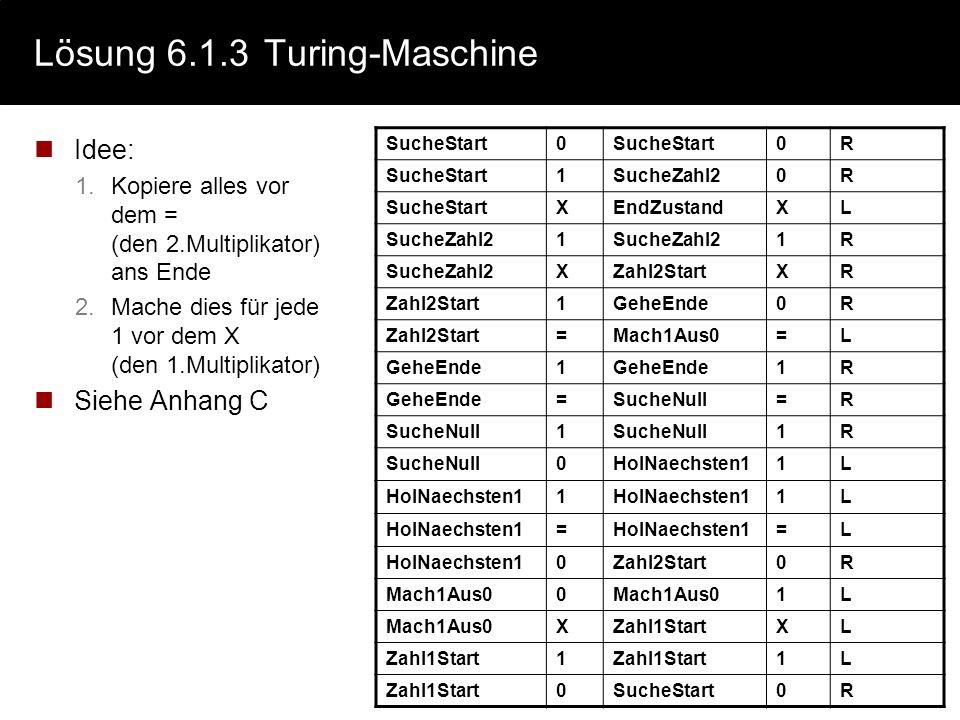 Lösung 6.1.3Turing-Maschine Idee: 1.Kopiere alles vor dem = (den 2.Multiplikator) ans Ende 2.Mache dies für jede 1 vor dem X (den 1.Multiplikator) Sie