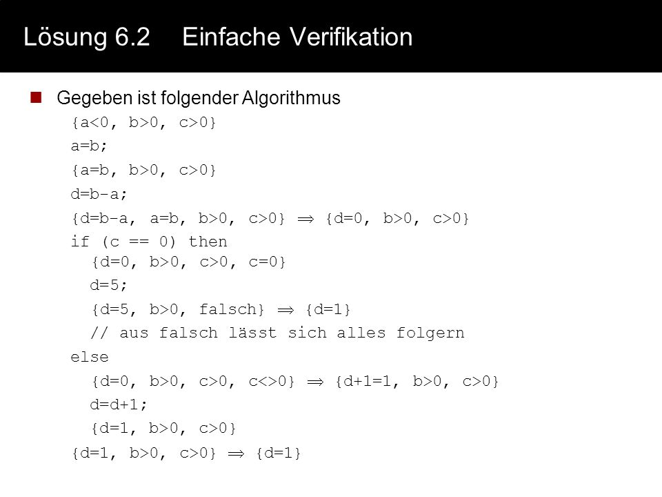 Lösung 6.2 Einfache Verifikation Gegeben ist folgender Algorithmus {a 0, c>0} a=b; {a=b, b>0, c>0} d=b-a; {d=b-a, a=b, b>0, c>0}  {d=0, b>0, c>0} if
