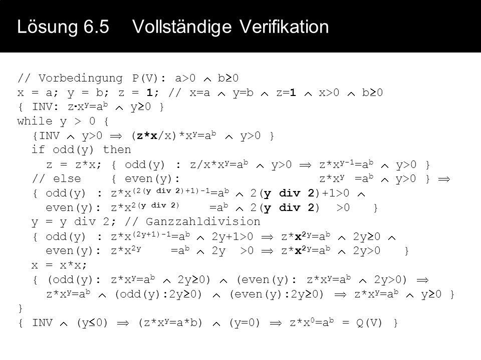 Lösung 6.5Vollständige Verifikation // Vorbedingung P(V): a>0  b  0 x = a; y = b; z = 1; // x=a  y=b  z=1  x>0  b  0 { INV: z  x y =a b  y 