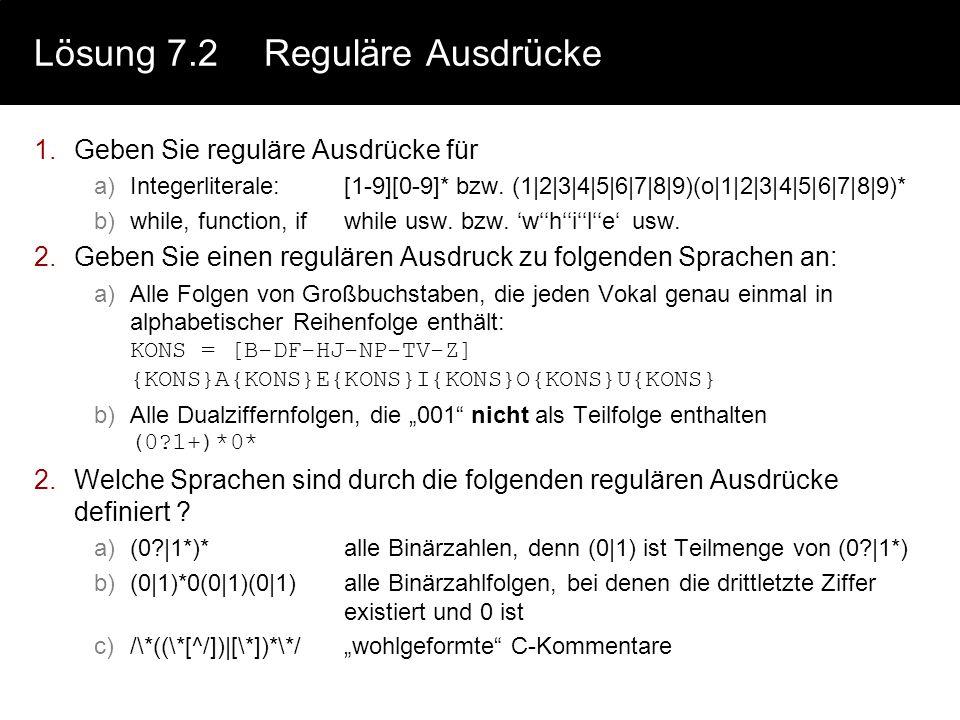 Lösung 7.2Reguläre Ausdrücke 1.Geben Sie reguläre Ausdrücke für a)Integerliterale:[1-9][0-9]* bzw. (1|2|3|4|5|6|7|8|9)(o|1|2|3|4|5|6|7|8|9)* b)while,