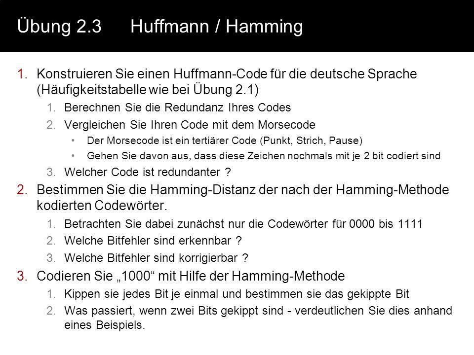 Übung 2.3Huffmann / Hamming 1.Konstruieren Sie einen Huffmann-Code für die deutsche Sprache (Häufigkeitstabelle wie bei Übung 2.1) 1.Berechnen Sie die