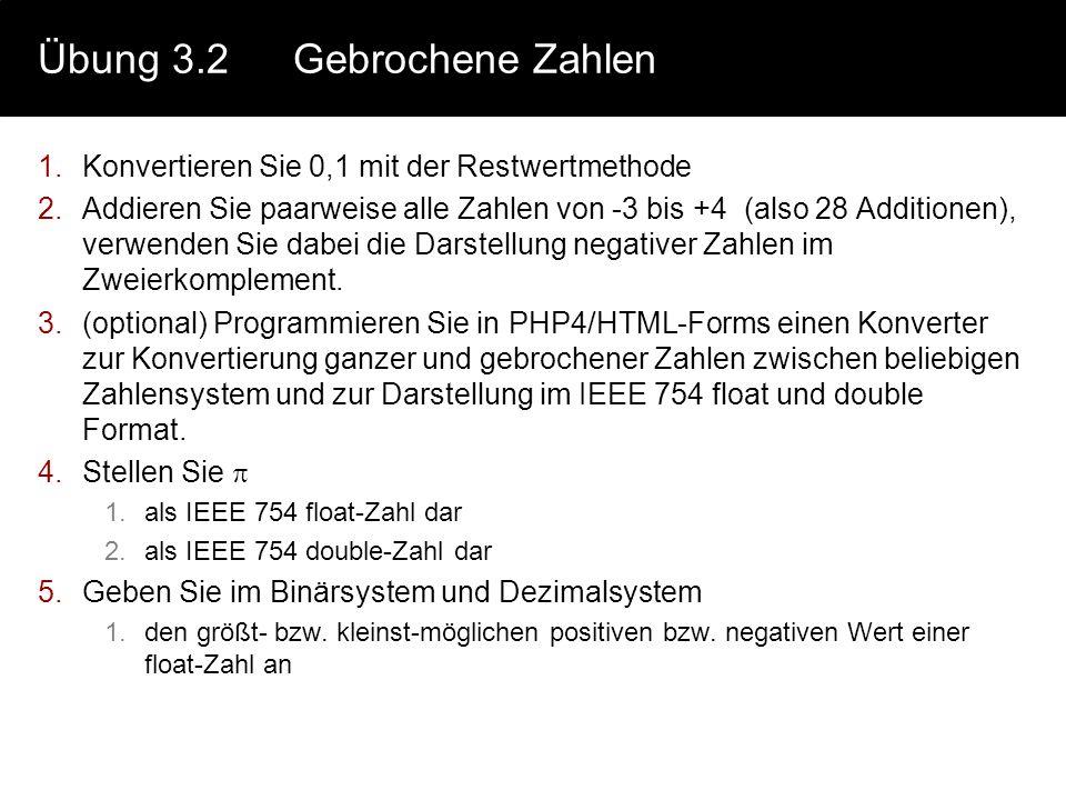 Übung 3.2Gebrochene Zahlen 1.Konvertieren Sie 0,1 mit der Restwertmethode 2.Addieren Sie paarweise alle Zahlen von -3 bis +4 (also 28 Additionen), ver