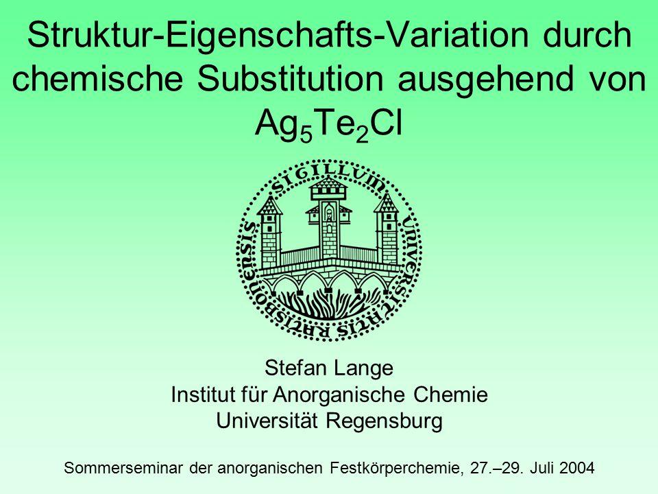 Struktur-Eigenschafts-Variation durch chemische Substitution ausgehend von Ag 5 Te 2 Cl Stefan Lange Institut für Anorganische Chemie Universität Regensburg Sommerseminar der anorganischen Festkörperchemie, 27.–29.