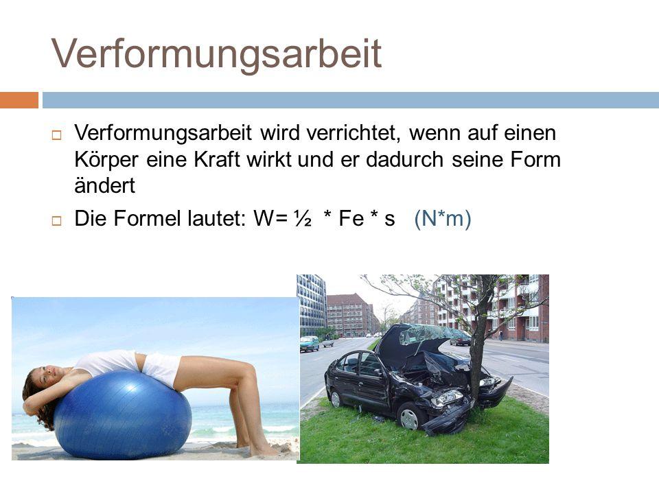 Verformungsarbeit  Verformungsarbeit wird verrichtet, wenn auf einen Körper eine Kraft wirkt und er dadurch seine Form ändert  Die Formel lautet: W= ½ * Fe * s (N*m)