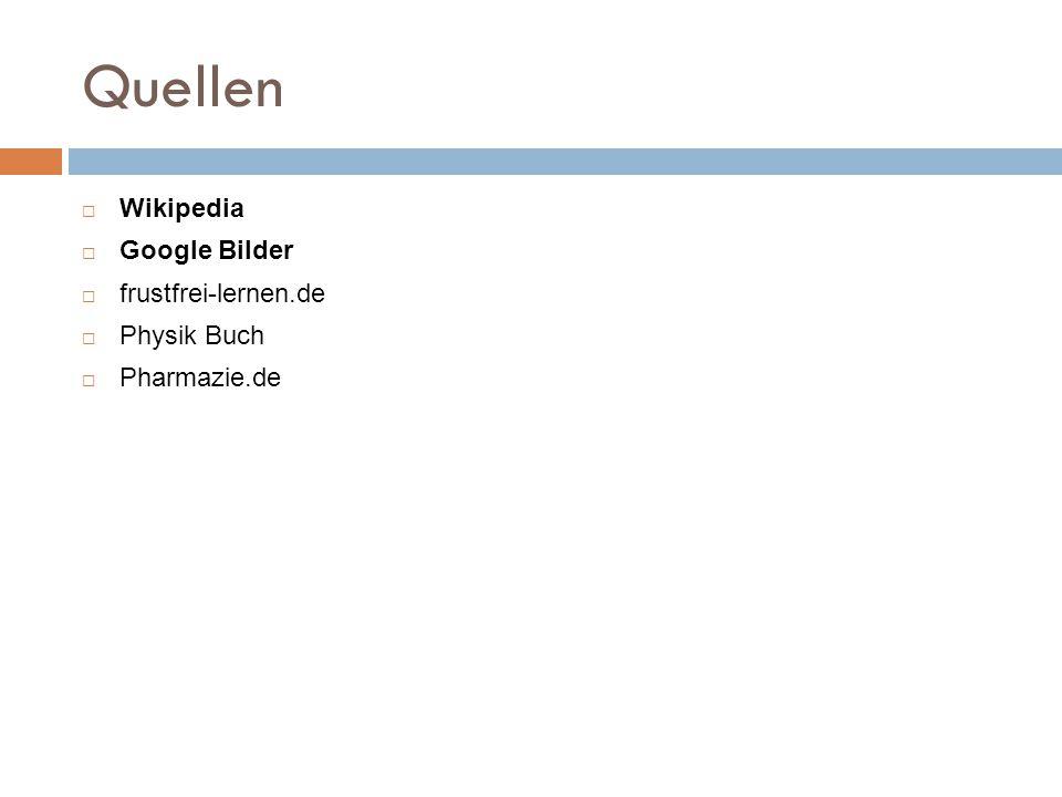 Quellen  Wikipedia  Google Bilder  frustfrei-lernen.de  Physik Buch  Pharmazie.de
