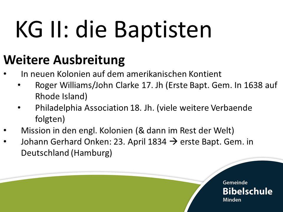 KG II: die Baptisten Weitere Ausbreitung In neuen Kolonien auf dem amerikanischen Kontient Roger Williams/John Clarke 17. Jh (Erste Bapt. Gem. In 1638