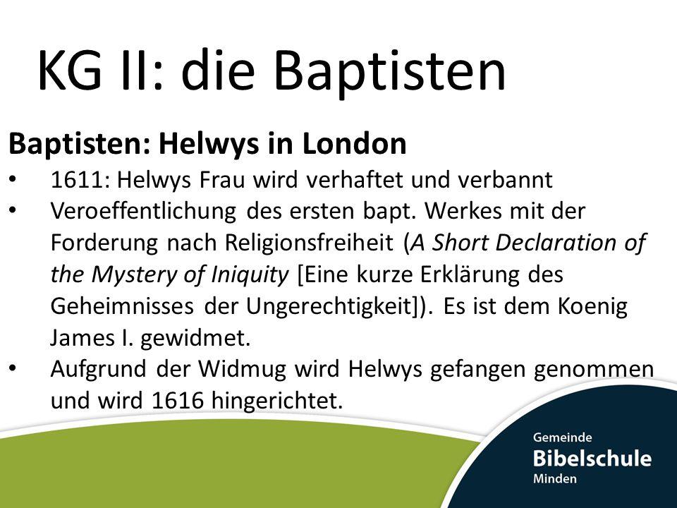 KG II: die Baptisten Baptisten: Helwys in London 1611: Helwys Frau wird verhaftet und verbannt Veroeffentlichung des ersten bapt. Werkes mit der Forde