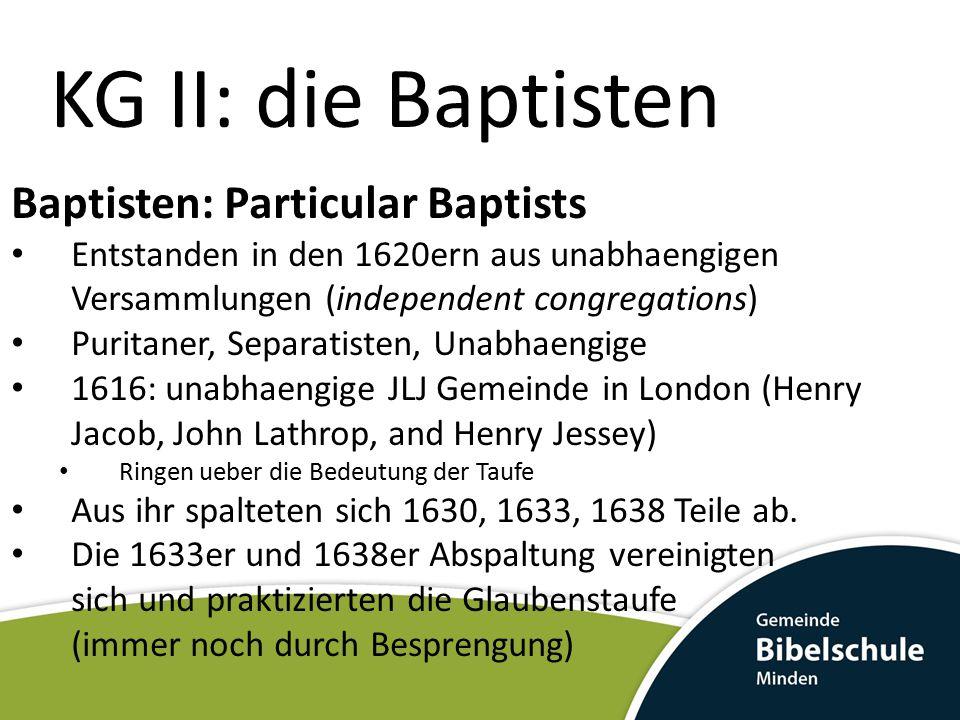 KG II: die Baptisten Baptisten: Particular Baptists Entstanden in den 1620ern aus unabhaengigen Versammlungen (independent congregations) Puritaner, S