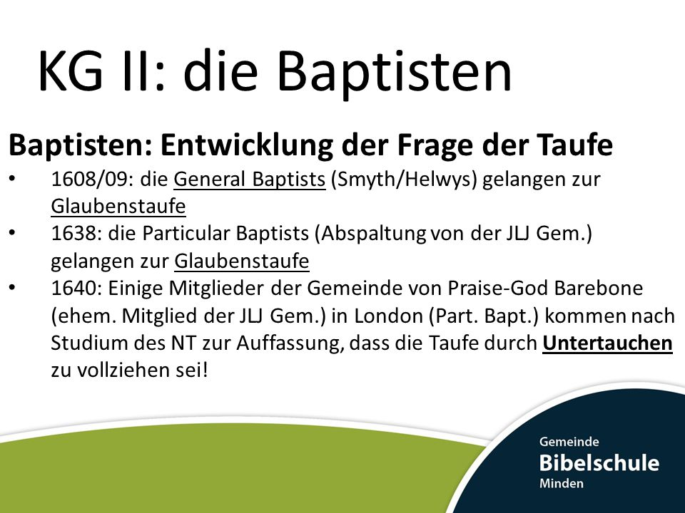 KG II: die Baptisten Baptisten: Entwicklung der Frage der Taufe 1608/09: die General Baptists (Smyth/Helwys) gelangen zur Glaubenstaufe 1638: die Part