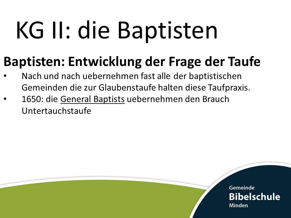 KG II: die Baptisten Baptisten: Entwicklung der Frage der Taufe Nach und nach uebernehmen fast alle der baptistischen Gemeinden die zur Glaubenstaufe