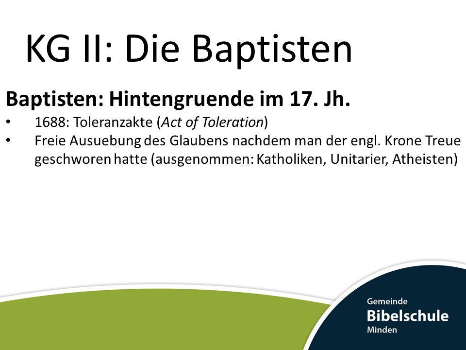 KG II: Die Baptisten Baptisten: Hintengruende im 17. Jh. 1688: Toleranzakte (Act of Toleration) Freie Ausuebung des Glaubens nachdem man der engl. Kro
