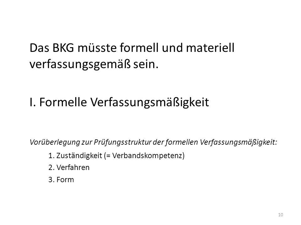 Das BKG müsste formell und materiell verfassungsgemäß sein. I. Formelle Verfassungsmäßigkeit Vorüberlegung zur Prüfungsstruktur der formellen Verfassu
