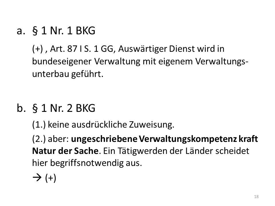 a.§ 1 Nr. 1 BKG (+), Art. 87 I S. 1 GG, Auswärtiger Dienst wird in bundeseigener Verwaltung mit eigenem Verwaltungs- unterbau geführt. b.§ 1 Nr. 2 BKG