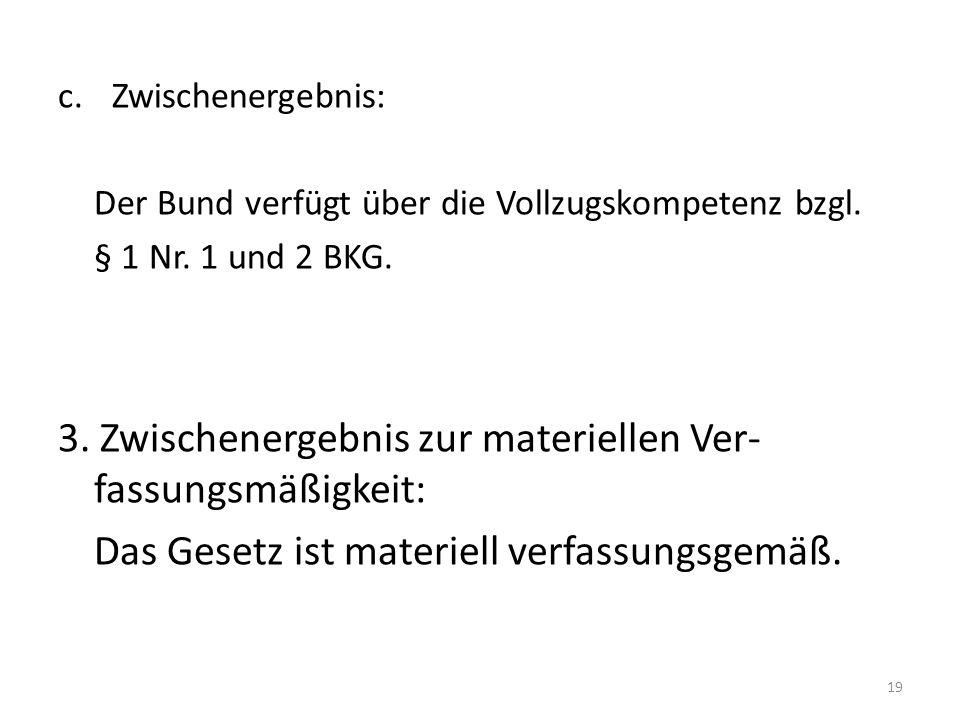 c.Zwischenergebnis: Der Bund verfügt über die Vollzugskompetenz bzgl. § 1 Nr. 1 und 2 BKG. 3. Zwischenergebnis zur materiellen Ver- fassungsmäßigkeit: