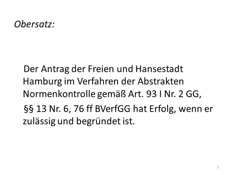 Obersatz: Der Antrag der Freien und Hansestadt Hamburg im Verfahren der Abstrakten Normenkontrolle gemäß Art. 93 I Nr. 2 GG, §§ 13 Nr. 6, 76 ff BVerfG