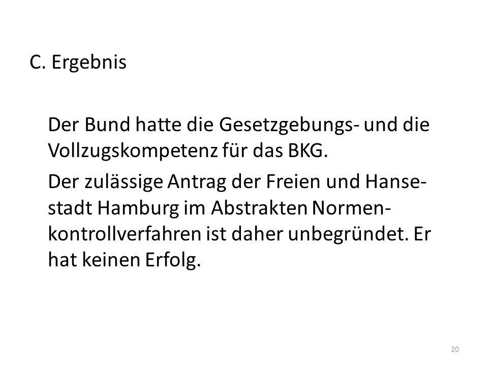 C. Ergebnis Der Bund hatte die Gesetzgebungs- und die Vollzugskompetenz für das BKG. Der zulässige Antrag der Freien und Hanse- stadt Hamburg im Abstr