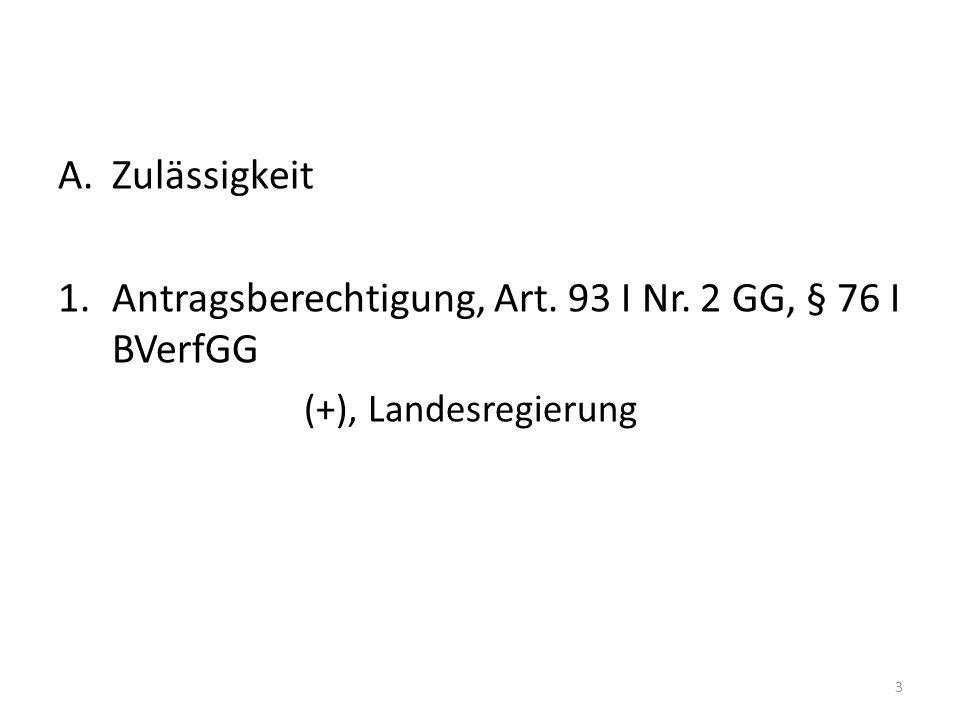 A.Zulässigkeit 1.Antragsberechtigung, Art. 93 I Nr. 2 GG, § 76 I BVerfGG (+), Landesregierung 3