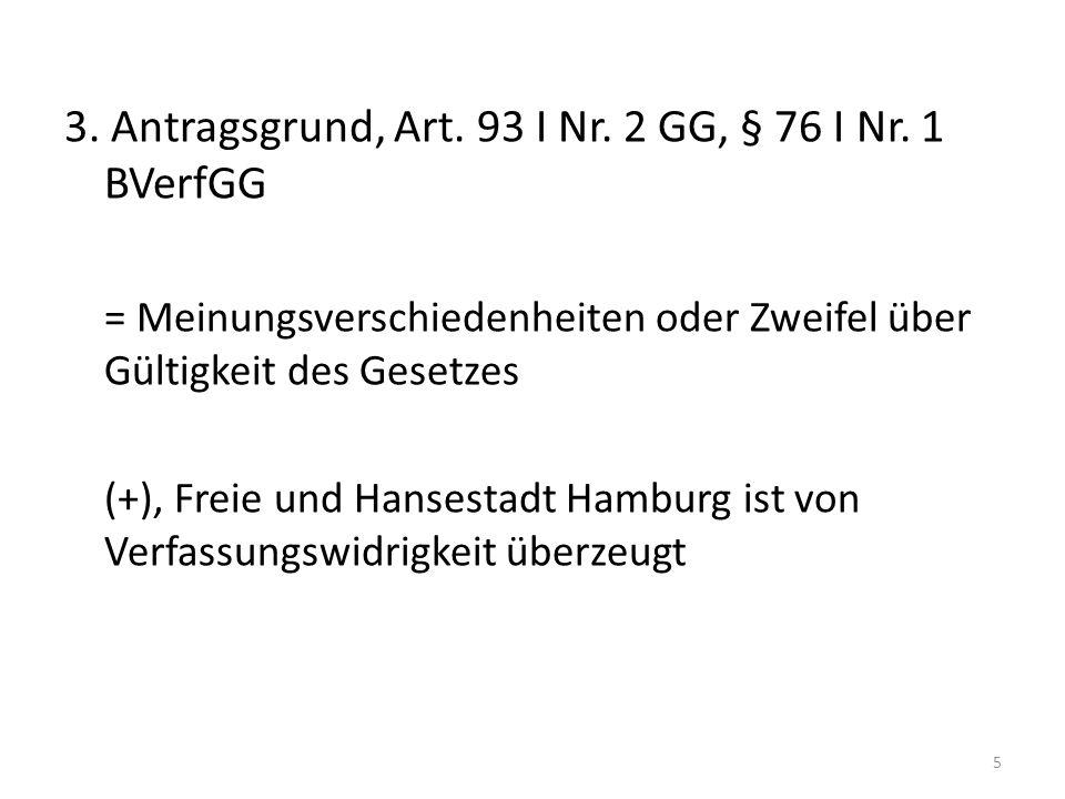 3. Antragsgrund, Art. 93 I Nr. 2 GG, § 76 I Nr. 1 BVerfGG = Meinungsverschiedenheiten oder Zweifel über Gültigkeit des Gesetzes (+), Freie und Hansest