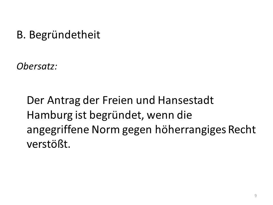 B. Begründetheit Obersatz: Der Antrag der Freien und Hansestadt Hamburg ist begründet, wenn die angegriffene Norm gegen höherrangiges Recht verstößt.