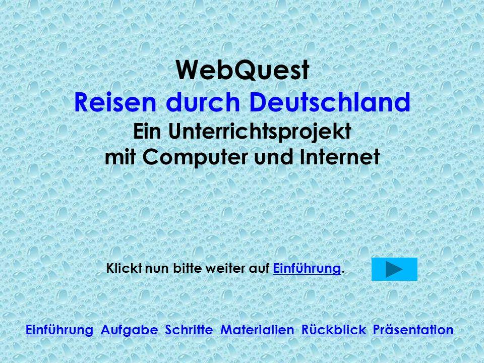 WebQuest Reisen durch Deutschland Ein Unterrichtsprojekt mit Computer und Internet Klickt nun bitte weiter auf Einführung.Einführung Einführung Aufgab