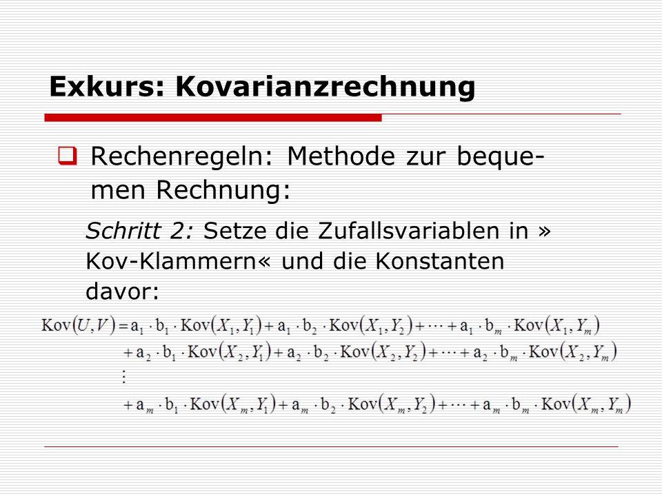 Exkurs: Kovarianzrechnung  Rechenregeln: Methode zur beque- men Rechnung: Schritt 2: Setze die Zufallsvariablen in » Kov-Klammern« und die Konstanten davor:
