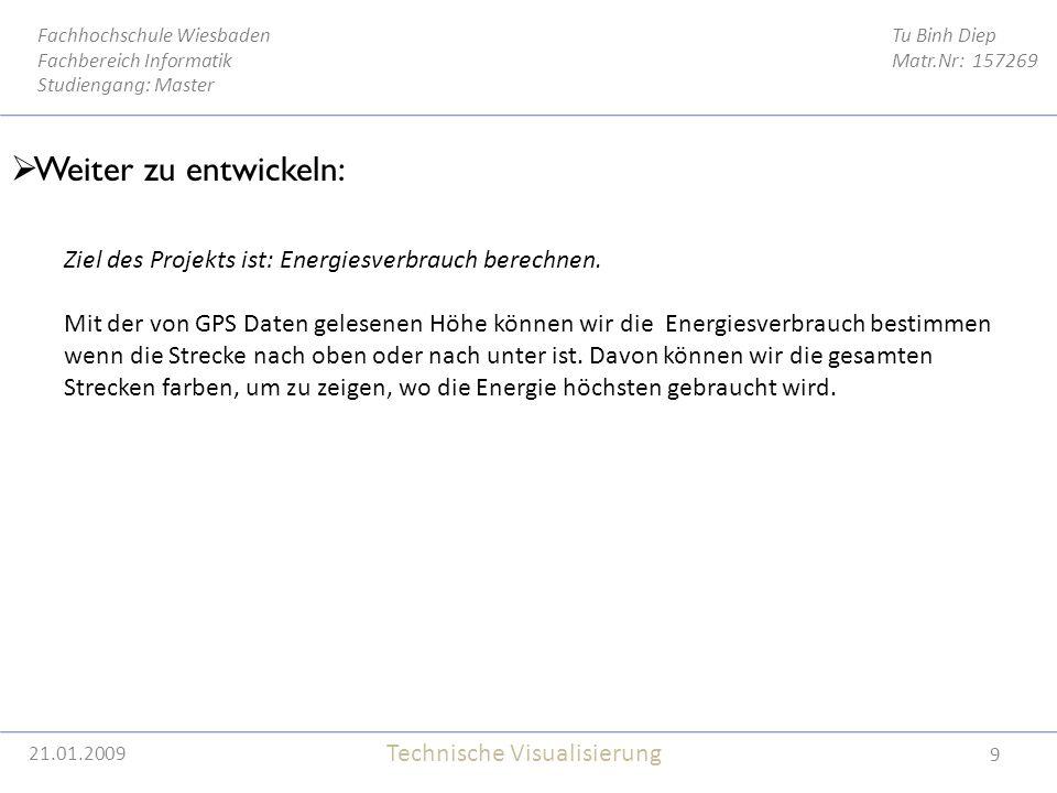 21.01.2009 9 Tu Binh Diep Matr.Nr: 157269 Fachhochschule Wiesbaden Fachbereich Informatik Studiengang: Master Technische Visualisierung 21.01.2009  Weiter zu entwickeln: Ziel des Projekts ist: Energiesverbrauch berechnen.